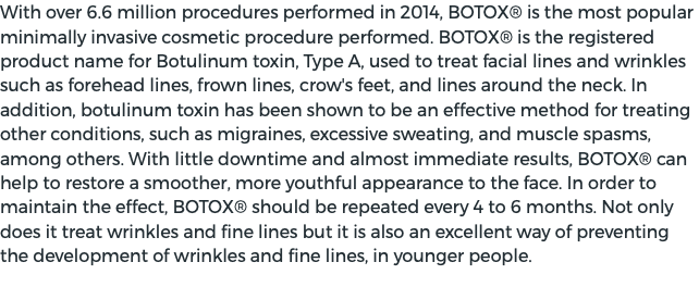 With over 6.6 million procedures performed in 2014, BOTOX® is the most popular minimally invasive cosmetic procedure performed. BOTOX® is the registered product name for Botulinum toxin, Type A, used to treat facial lines and wrinkles such as forehead lines, frown lines, crow's feet, and lines around the neck. In addition, botulinum toxin has been shown to be an effective method for treating other conditions, such as migraines, excessive sweating, and muscle spasms, among others. With little downtime and almost immediate results, BOTOX® can help to restore a smoother, more youthful appearance to the face. In order to maintain the effect, BOTOX® should be repeated every 4 to 6 months. Not only does it treat wrinkles and fine lines but it is also an excellent way of preventing the development of wrinkles and fine lines, in younger people.